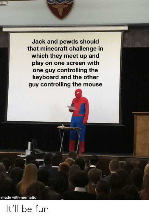 Minecraft, Keyboard, and Mouse: Jack and pewds should  that minecraft challenge in  which they meet up and  play on one screen with  one guy controlling the  keyboard and the other  guy controlling the mouse  made with mematic It'll be fun