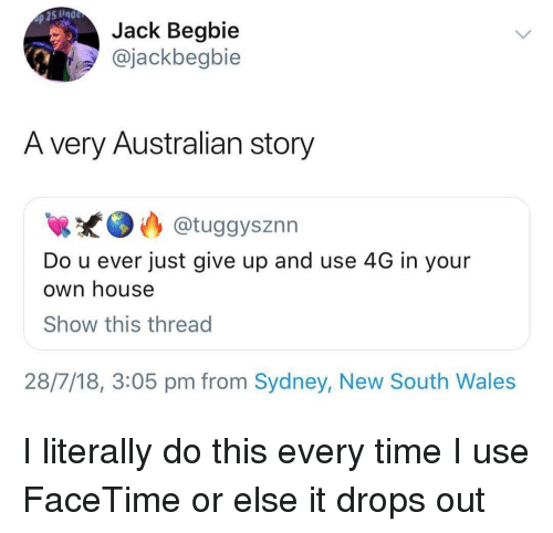 Facetime, Memes, and House: Jack Begbie  @jackbegbie  A very Australian story  @tuggysznn  Do u ever just give up and use 4G in your  own house  Show this thread  28/7/18, 3:05 pm from Sydney, New South Wales I literally do this every time I use FaceTime or else it drops out