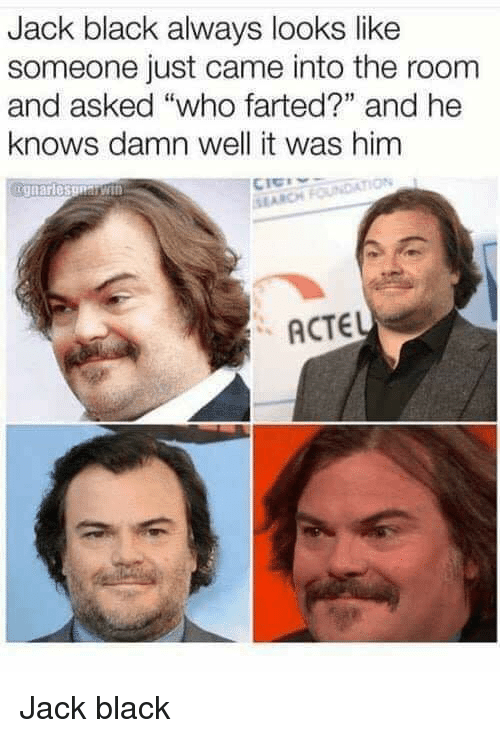 "Funny, Black, and Jack Black: Jack black always looks like  someone just came into the room  and asked ""who farted?"" and he  knows damn well it was him  SI ARCH  ACTEL Jack black"