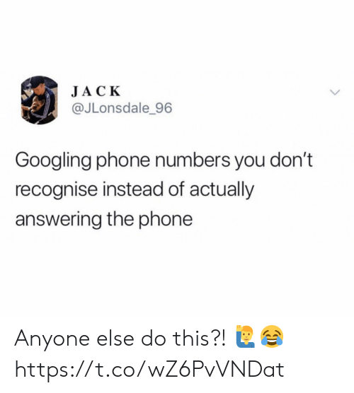 answering: JACK  @JLonsdale 96  Googling phone numbers you don't  recognise instead of actually  answering the phone Anyone else do this?! 🙋♂️😂 https://t.co/wZ6PvVNDat