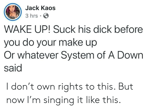 Singing, Yo, and Dick: Jack Kaos  3 hrs  atan oleso yo  WAKE UP! Suck his dick before  you do your make up  Or whatever System of A Down  said I don't own rights to this. But now I'm singing it like this.
