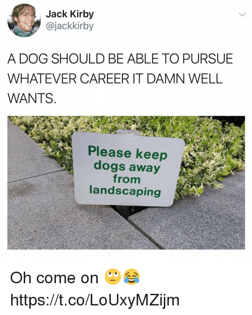 Dogs, Landscaping, and Kirby: Jack Kirby  @jackkirby  A DOG SHOULD BE ABLE TO PURSUE  WHATEVER CAREER IT DAMN WELL  WANTS.  Please keep  dogs away  from  landscaping Oh come on 🙄😂 https://t.co/LoUxyMZijm