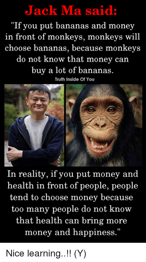 "Memes, Money, and Happiness: Jack Ma said:  ""If you put bananas and money  in front of monkeys, monkeys will  choose bananas, because monkeys  do not know that money carn  buy a lot of bananas  Truth Inside Of You  In reality, if you put money and  health in front of people, people  tend to choose money because  too many people do not know  that health can bring more  money and happiness."" Nice learning..!! (Y)"