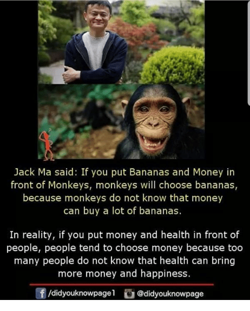 Memes, Money, and Happiness: Jack Ma said: If you put Bananas and Money in  front of Monkeys, monkeys will choose bananas,  because monkeys do not know that money  can buy a lot of bananas.  In reality, if you put money and health in front of  people, people tend to choose money because too  many people do not know that health can bring  more money and happiness.  f/didyouknowpagel@didyouknowpage