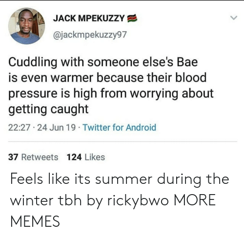 Android, Bae, and Dank: JACK MPEKUZZY  @jackmpekuzzy97  Cuddling with someone else's Bae  is even warmer because their blood  pressure is high from worrying about  getting caught  22:27 24 Jun 19 Twitter for Android  37 Retweets 124 Likes Feels like its summer during the winter tbh by rickybwo MORE MEMES