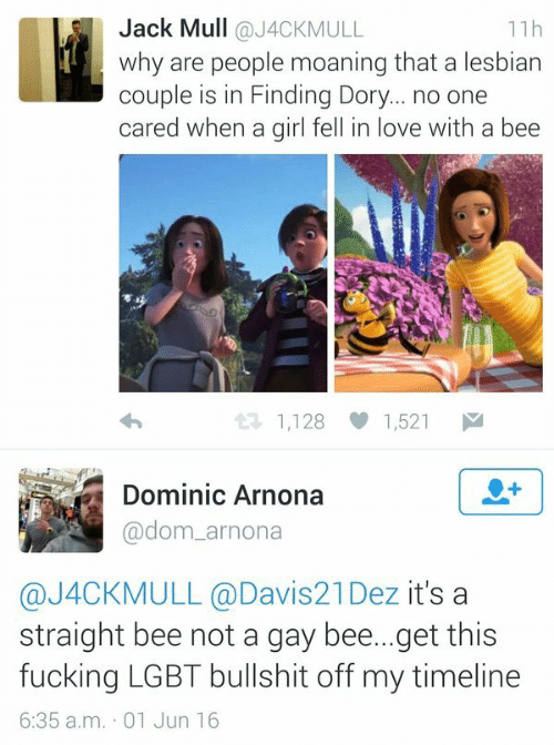 Fucking, Lgbt, and Love: Jack Mull @J4CKMULL  why are people moaning that a lesbian  couple is in Finding Dory... no one  cared when a girl fell in love with a bee  11h  1,128 1,521  Dominic Arnona  @dom_arnona  @J4CKMULL @Davis21Dez it's a  straight bee not a gay bee...get this  fucking LGBT bullshit off my timeline  6:35 a.m. 01 Jun 16