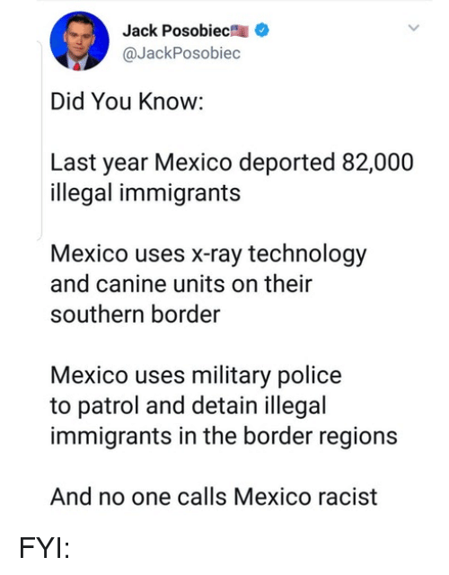 Illegal Immigrants: Jack Posobiec  @JackPosobiec  Did You Know:  Last year Mexico deported 82,000  illegal immigrants  Mexico uses x-ray technology  and canine units on their  southern border  Mexico uses military police  to patrol and detain illegal  immigrants in the border regions  And no one calls Mexico racist FYI: