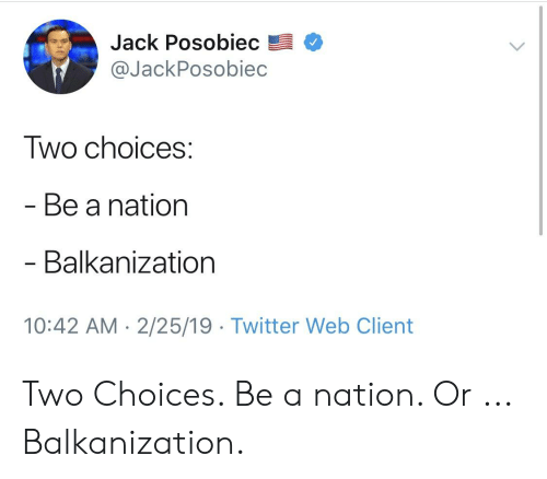 Twitter, Jack, and Web: Jack Posobiec  @JackPosobiec  Two choices  Be a nation  Balkanization  10:42 AM 2/25/19 Twitter Web Client Two Choices. Be a nation. Or ... Balkanization.