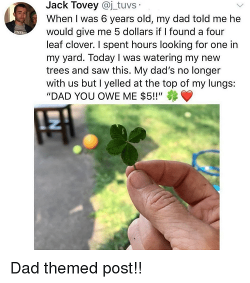 "Dad, Memes, and Saw: Jack Tovey @j_tuvs  When I was 6 years old, my dad told me he  would give me 5 dollars if I found a four  leaf clover. I spent hours looking for one in  my yard. Today I was watering my new  trees and saw this. My dad's no longer  with us but I yelled at the top of my lungs:  ""DAD YOU OWE ME $5!!"" Dad themed post!!"