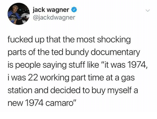 "Dank, Ted, and Camaro: jack wagner  @jackdwagner  fucked up that the most shocking  parts of the ted bundy documentary  is people saying stuff like ""it was 1974,  i was 22 working part time at a gas  station and decided to buy myself a  new 1974 camaro"""
