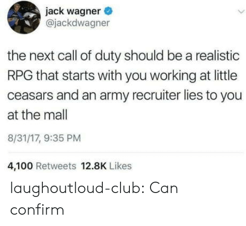 Anaconda, Club, and Tumblr: jack wagner  @jackdwagner  the next call of duty should be a realistic  RPG that starts with you working at little  ceasars and an army recruiter lies to you  at the mall  8/31/17, 9:35 PM  4,100 Retweets 12.8K Likes laughoutloud-club:  Can confirm