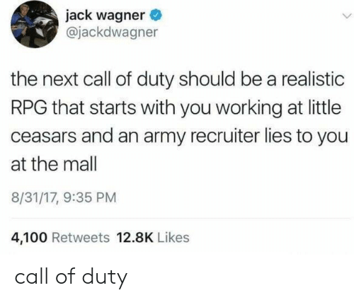 Anaconda, Army, and Call of Duty: jack wagner  @jackdwagner  the next call of duty should be a realistic  RPG that starts with you working at little  ceasars and an army recruiter lies to you  at the mall  8/31/17, 9:35 PM  4,100 Retweets 12.8K Likes call of duty
