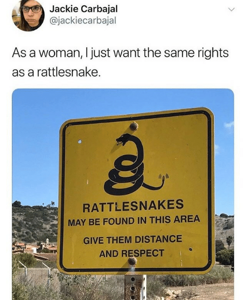 Distance: Jackie Carbajal  @jackiecarbajal  As a woman, I just want the same rights  as a rattlesnake.  a.  RATTLESNAKES  MAY BE FOUND IN THIS AREA  GIVE THEM DISTANCE  AND RESPECT