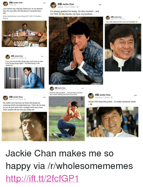 "Beautiful, Friends, and Jackie Chan: Jackie Chan  10 hrs  Jackie Chan  August 17 at 11:51am  Just wanna say a big big ""thank you"" to my dearest  fans for your gifts and donations! I received them  I'm always grateful for today...or this momet... and  for YOU! My friends, my fans, my brothers..  (http://jackiechan.com/blog/2017/09/11/thanks-  fans/)  成龍Jackie Chan  August 14 at 11:49am  Your smile makes life SO much more beautiful!  H Jackie Chan  August 24 at 10:59am  If you can't do the little things right, you'll never be able  to do the big things right!! The little things in life  matter!  が  成龍Jackie Chan  July 27 at 11:34am  Practise makes progress.. and can lead to success.  (But I wasn't thinking that much at the time!)  成龍Jackie Chan  August 1 at 11:07am  5E Jackie Chan  July 25 at 11:23am  I know YOU have the power... to make someone smile  No matter how hard you try, there will always be  someone wholl misunderstand you. That's ok! As long  as you do your best with a straight mind and a kind  heart, people will see who you really are! <p>Jackie Chan makes me so happy via /r/wholesomememes <a href=""http://ift.tt/2fcfGP1"">http://ift.tt/2fcfGP1</a></p>"
