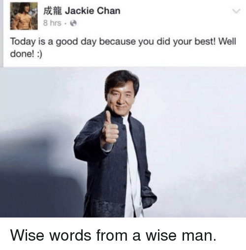 Jackie Chan, Best, and Good: Jackie Chan  8 hrs. e  Today is a good day because you did your best! Well  done!:) <p>Wise words from a wise man.</p>