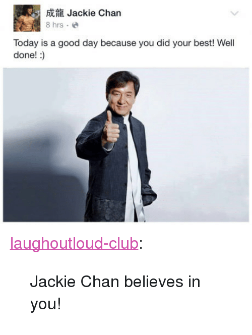 "Club, Jackie Chan, and Tumblr: Jackie Chan  8 hrs.e  Today is a good day because you did your best! Well  done! :) <p><a href=""http://laughoutloud-club.tumblr.com/post/158696663786/jackie-chan-believes-in-you"" class=""tumblr_blog"">laughoutloud-club</a>:</p>  <blockquote><p>Jackie Chan believes in you!</p></blockquote>"