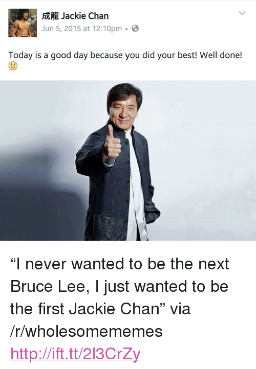 "Jackie Chan, Best, and Bruce Lee: Jackie Chan  Jun 5, 2015 at 12:10pm-  Today is a good day because you did your best! Well done! <p>&ldquo;I never wanted to be the next Bruce Lee, I just wanted to be the first Jackie Chan&rdquo; via /r/wholesomememes <a href=""http://ift.tt/2l3CrZy"">http://ift.tt/2l3CrZy</a></p>"
