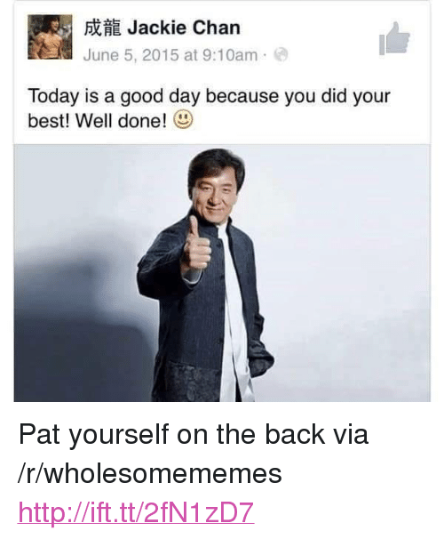 "Jackie Chan, Best, and Good: Jackie Chan  June 5, 2015 at 9:10am  Today is a good day because you did your  best! Well done! <p>Pat yourself on the back via /r/wholesomememes <a href=""http://ift.tt/2fN1zD7"">http://ift.tt/2fN1zD7</a></p>"