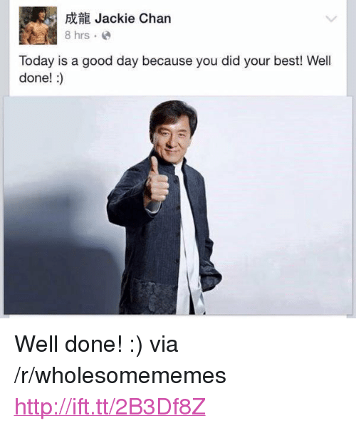 "Jackie Chan, Best, and Good: Jackie Chan  Today is a good day because you did your best! Well  done!:) <p>Well done! :) via /r/wholesomememes <a href=""http://ift.tt/2B3Df8Z"">http://ift.tt/2B3Df8Z</a></p>"