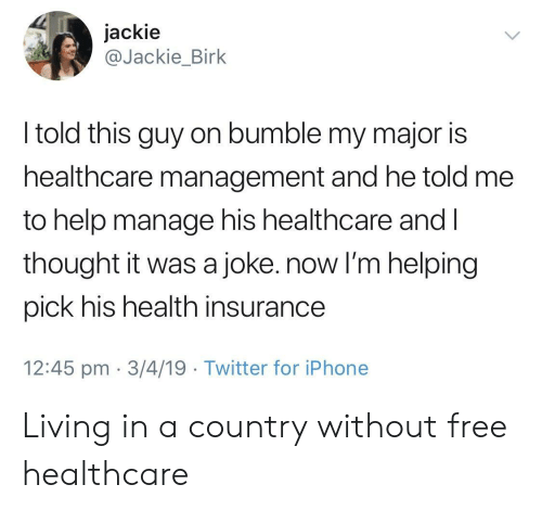 Health Insurance: jackie  @Jackie_Birk  I told this guy on bumble my major is  healthcare management and he told me  to help manage his healthcare and l  thought it was a joke. now I'm helping  pick his health insurance  12:45 pm 3/4/19 Twitter for iPhone Living in a country without free healthcare