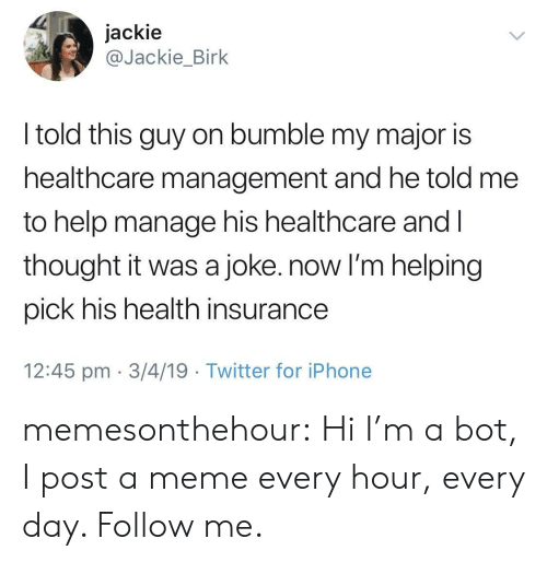 Health Insurance: jackie  @Jackie_Birk  I told this guy on bumble my major is  healthcare management and he told me  to help manage his healthcare and l  thought it was a joke. now I'm helping  pick his health insurance  12:45 pm 3/4/19 Twitter for iPhone memesonthehour:  Hi I'm a bot, I post a meme every hour, every day. Follow me.