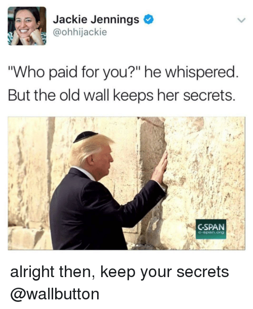 "Dank Memes, Old, and Alright: Jackie Jennings  @ohhijackie  ""Who paid for you?"" he whispered  But the old wall keeps her secrets  CSPAN  C-span.org alright then, keep your secrets @wallbutton"