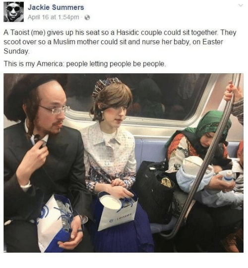America, Easter, and Muslim: Jackie Summers  April 16 at 1:54pm  A Taoist (me) gives up his seat so a Hasidic couple could sit together. They  scoot over so a Muslim mother could sit and nurse her baby, on Easter  Sunday.  This is my America: people letting people be people.