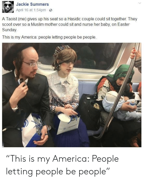 """America, Easter, and Muslim: Jackie Summers  April 16 at 1:54pm  A Taoist (me) gives up his seat so a Hasidic couple could sit together. They  scoot over so a Muslim mother could sit and nurse her baby, on Easter  Sunday  This is my America: people letting people be people. """"This is my America: People letting people be people"""""""