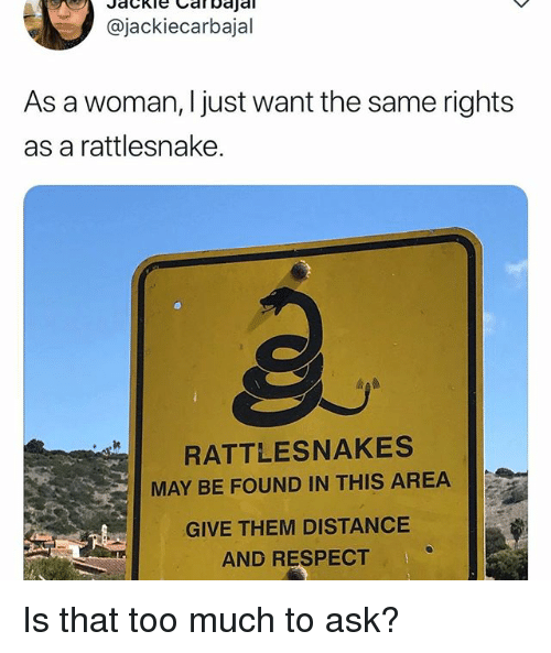 Funny, Respect, and Too Much: @jackiecarbajal  As a woman, I just want the same rights  as a rattlesnake.  RATTLESNAKES  MAY BE FOUND IN THIS AREA  GIVE THEM DISTANCE  AND RESPECT Is that too much to ask?