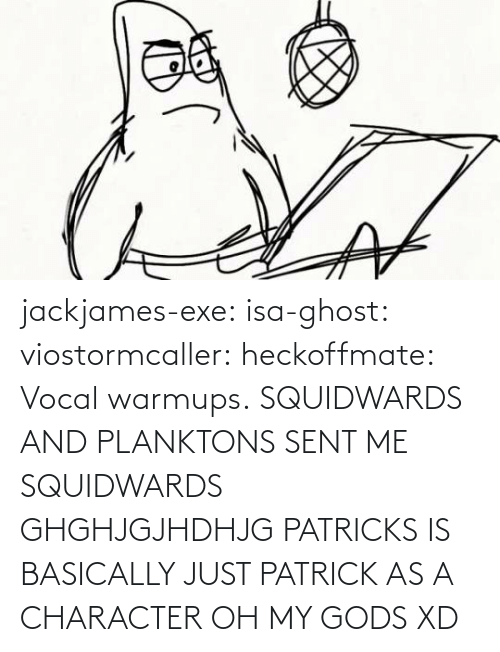 Oh My Gods: jackjames-exe:  isa-ghost:   viostormcaller:  heckoffmate: Vocal warmups. SQUIDWARDS AND PLANKTONS SENT ME  SQUIDWARDS GHGHJGJHDHJG   PATRICKS IS BASICALLY JUST PATRICK AS A CHARACTER OH MY GODS XD