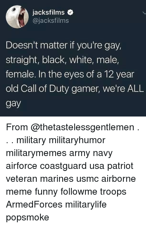 Funny, Meme, and Memes: jacksfilms  @jacksfilms  Doesn't matter if you're gay,  straight, black, white, male,  female. In the eyes of a 12 year  old Call of Duty gamer, we're ALL  gay From @thetastelessgentlemen . . . military militaryhumor militarymemes army navy airforce coastguard usa patriot veteran marines usmc airborne meme funny followme troops ArmedForces militarylife popsmoke