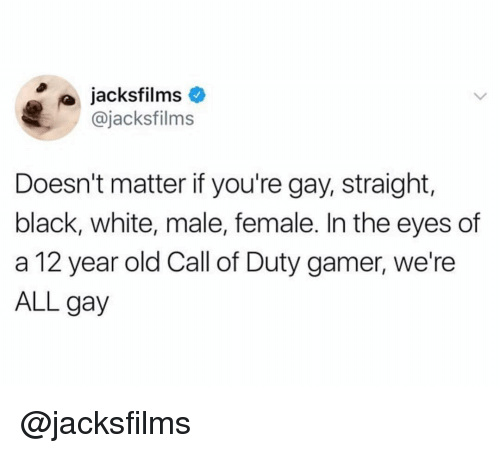 Black, Call of Duty, and White: jacksfilms  @jacksfilms  Doesn't matter if you're gay, straight,  black, white, male, female. In the eyes of  a 12 year old Call of Duty gamer, we're  ALL gay @jacksfilms