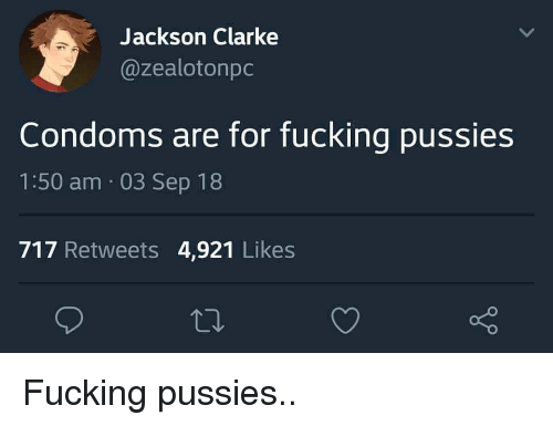 Clarke: Jackson Clarke  @zealotonpc  Condoms are for fucking pussies  1:50 am 03 Sep 18  717 Retweets 4,921 Likes Fucking pussies..