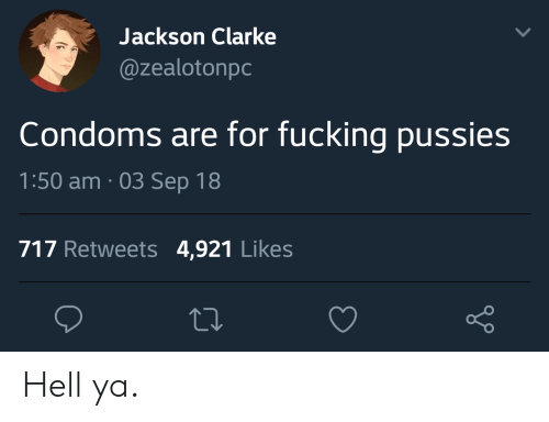 Clarke: Jackson Clarke  @zealotonpc  Condoms are for fucking pussies  1:50 am. 03 Sep 18  717 Retweets 4,921 Likes Hell ya.