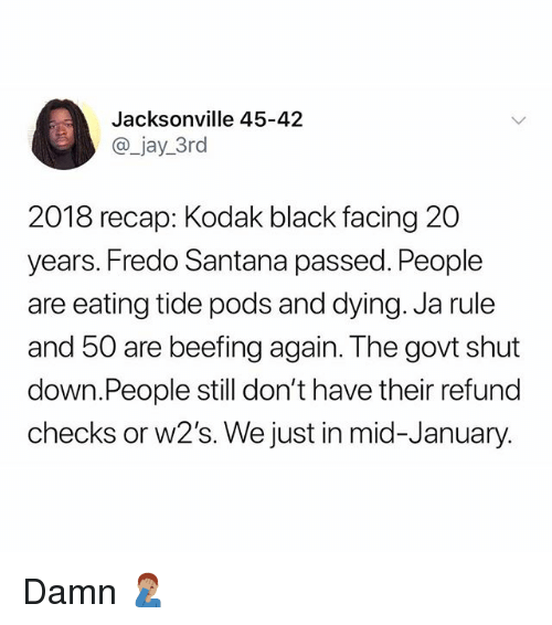 Fredo Santana, Funny, and Ja Rule: Jacksonville 45-42  @_jay_3rd  2018 recap: Kodak black facing 20  years. Fredo Santana passed. People  are eating tide pods and dying. Ja rule  and 50 are beefing again. The govt shut  down.People still don't have their refund  checks or W2's. We just in mid-January. Damn 🤦🏽‍♂️