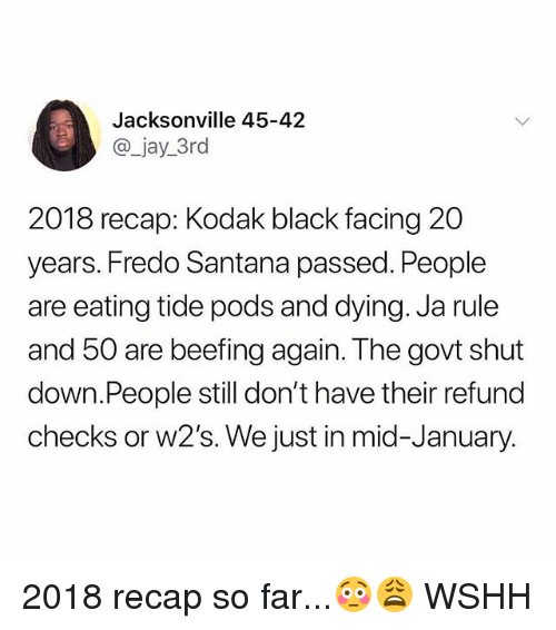 Fredo Santana, Ja Rule, and Jay: Jacksonville 45-42  @_jay_3rd  2018 recap: Kodak black facing 20  years. Fredo Santana passed. People  are eating tide pods and dying. Ja rule  and 50 are beefing again. The govt shut  down.People still don't have their refund  checks or w2's. We just in mid-January. 2018 recap so far...😳😩 WSHH