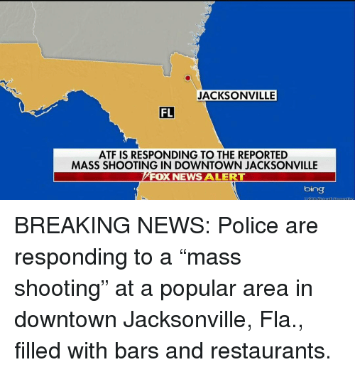 "Memes, News, and Police: JACKSONVILLE  FL  ATF IS RESPONDING TO THE REPORTED  MASS SHOOTING IN DOWNTOWN JACKSONVILLE  FOX NEWS ALERT  bing  918 M BREAKING NEWS: Police are responding to a ""mass shooting"" at a popular area in downtown Jacksonville, Fla., filled with bars and restaurants."