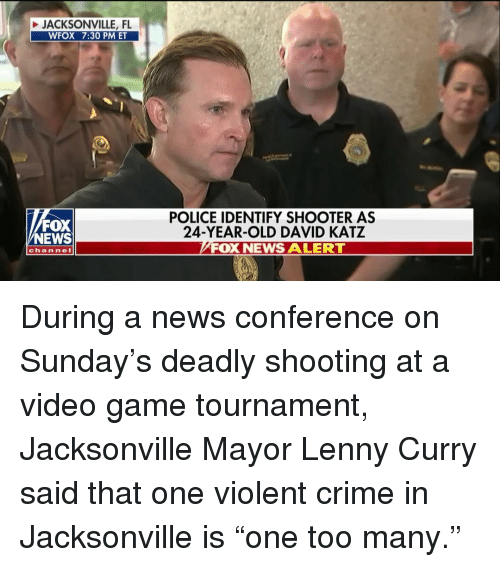 "Crime, Lenny, and Memes: JACKSONVILLE, FL  WFOX 7:30 PM ET  FOX  NEWS  POLICE IDENTIFY SHOOTER AS  24-YEAR-OLD DAVID KATZ  FOX NEWS ALERT  channeI During a news conference on Sunday's deadly shooting at a video game tournament, Jacksonville Mayor Lenny Curry said that one violent crime in Jacksonville is ""one too many."""