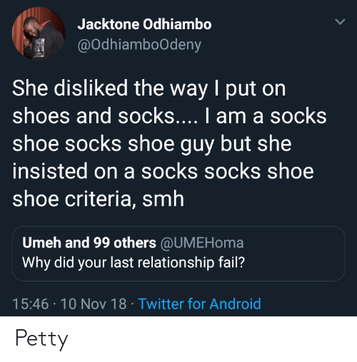 Android, Fail, and Petty: Jacktone Odhiambo  @odhiamboodeny  She disliked the way I put on  shoes and socks.... I am a socks  shoe socks shoe guy but she  insisted on a socks socks shoe  shoe criteria, smh  Umeh and 99 others @UMEHoma  Why did your last relationship fail?  15:46 10 Nov 18 Twitter for Android Petty