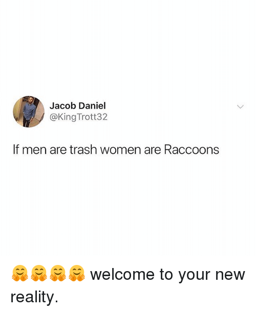 Memes, Trash, and Women: Jacob Daniel  @King Trott32  If men are trash women are Raccoons 🤗🤗🤗🤗 welcome to your new reality.