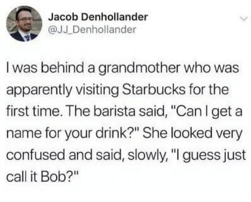 """Apparently, Confused, and Starbucks: Jacob Denhollander  @JJ Denhollander  I was behind a grandmother who was  apparently visiting Starbucks for the  first time. The barista said, """"Canl get a  name for your drink?"""" She looked very  confused and said, slowly,""""I guess just  call it Bob?"""""""