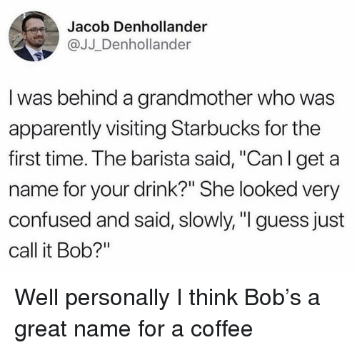 """Apparently, Confused, and Starbucks: Jacob Denhollander  @JJ Denhollander  I was behind a grandmother who was  apparently visiting Starbucks for the  first time. The barista said, """"Can l get a  name for your drink?"""" She looked very  confused and said, slowly,"""" guess just  call it Bob?"""" Well personally I think Bob's a great name for a coffee"""
