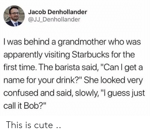"Apparently, Confused, and Cute: Jacob Denhollander  @JJ _Denhollander  I was behind a grandmother who was  apparently visiting Starbucks for the  first time. The barista said, ""Can l get a  name for your drink?"" She looked very  confused and said, slowly, ""I guess just  call it Bob?"" This is cute .."