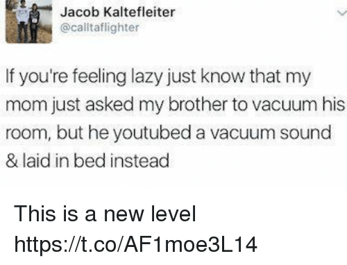 Funny, Lazy, and Vacuum: Jacob Kaltefleiter  @calltaflighter  If you're feeling lazy just know that my  mom just asked my brother to vacuum his  room, but he youtubed a vacuum sound  & laid in bed instead This is a new level https://t.co/AF1moe3L14