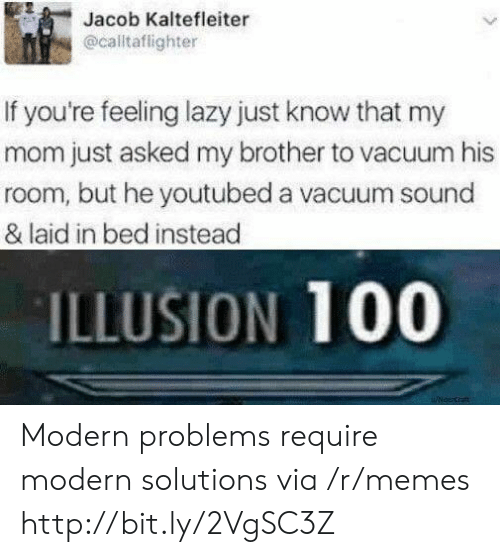youtubed: Jacob Kaltefleiter  @caltaflighter  If you're feeling lazy just know that my  mom just asked my brother to vacuum his  room, but he youtubed a vacuum sound  & laid in bed instead  ILLUSION 100  uicecrat Modern problems require modern solutions via /r/memes http://bit.ly/2VgSC3Z