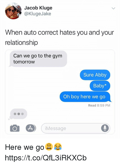 Gym, Tomorrow, and Auto Correct: Jacob Kluge  @KlugeJake  When auto correct hates you and your  relationship  Can we go to the gym  tomorroW  Sure Abby  Baby*  Oh boy here we go  Read 8:59 PM  Message Here we go😩😂 https://t.co/QfL3iRKXCb