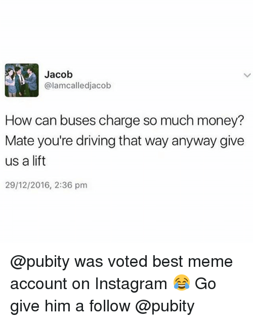 Driving, Instagram, and Meme: Jacob  @lamcalledjacob  How can buses charge so much money?  Mate you're driving that way anyway give  us a lift  29/12/2016, 2:36 pm @pubity was voted best meme account on Instagram 😂 Go give him a follow @pubity