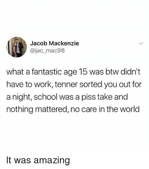Memes, School, and Work: Jacob Mackenzie  @jac_mac98  what a fantastic age 15 was btw didn't  have to work, tenner sorted you out for  a night, school was a piss take and  nothing mattered, no care in the world It was amazing