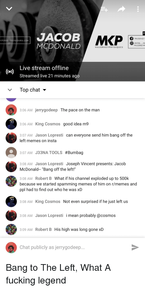 """Memes, Reddit, and Chat: JACOB  MCDONALD  MAJOR KEY  JORKEYPHYSIQUES.COM  MADORKEYP  MAJORKEYPHYSIQUES  Live stream offline  Streamed live 21 minutes ago  Top chat -  3:06 AM jerrygodeep The pace on the man  3:06 AM King Cosmos good idea m9  3:07 AM Jason Lopresti can everyone send him bang off the  left memes on insta  3:07 AM J33NA TOOLS #Bumbag  3:08 AM Jason Lopresti Joseph Vincent presents: Jacob  McDonald-- """"Bang off the left!""""  3:08 AM Robert B What if his channel exploded up to 500k  because we started spamming memes of him on r/memes and  ppl had to find out who he was XD  3:08 AM King Cosmos Not even surprised if he just left us  3:08 AM Jason Lopresti i mean probably @cosmos  3:09 AM Robert B His high was long gone xD  Chat publicly as jerrygodeep"""