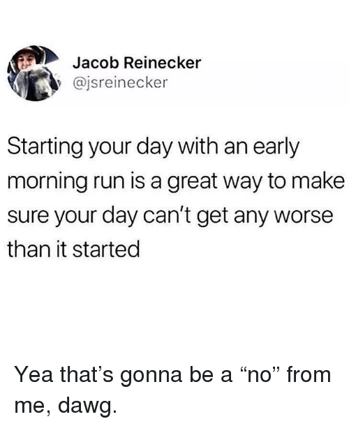 """Memes, Run, and 🤖: Jacob Reinecker  @jsreinecker  Starting your day with an early  morning run is a great way to make  sure your day can't get any worse  than it started Yea that's gonna be a """"no"""" from me, dawg."""
